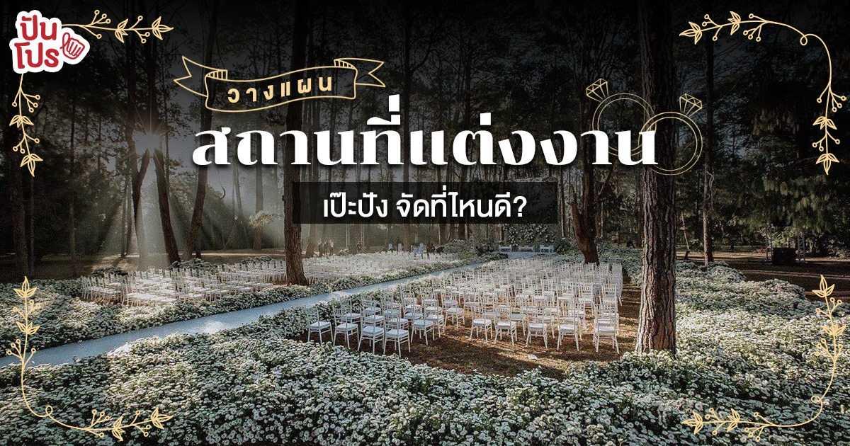 คู่มือเลือกสถานที่แต่งงาน แพลนแต่งครั้งนี้ จัดที่ไหนถึงจะปังไม่รู้ลืม!
