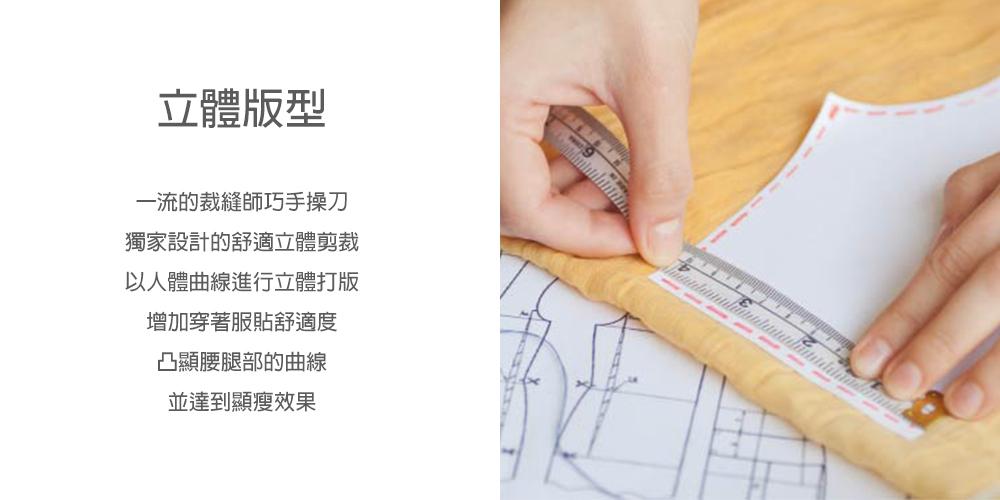 一流的裁縫師巧手操刀 獨家設計的舒適立體剪裁 以人體曲線進行立體打版 增加穿著服貼舒適度 凸顯腰腿部的曲線 並達到顯瘦效果