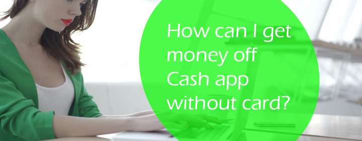 Methods for how to get money off cash app without card.