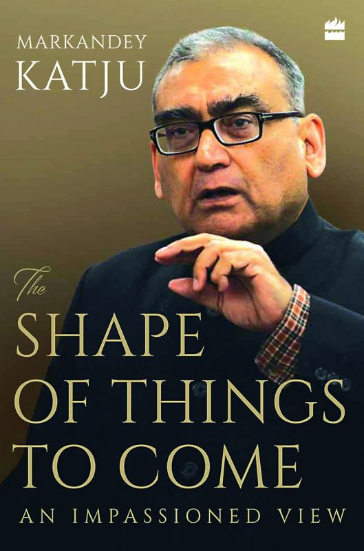 The Shape of Things to Come by Markandey Katju HarperCollins Publishers India Pp. 288, Rs 699