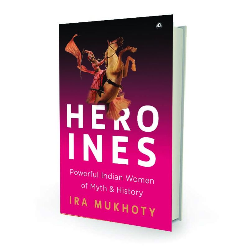 Heroines by Ira Mukhoty Aleph Book Company pp.240, Rs 395