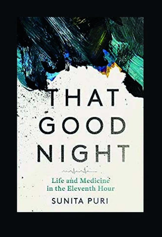 The Good Night: Life and Medicine in the Eleventh hour by Dr Sunita Puri, Publisher: Constable, Pp: 320, Price: Rs 599