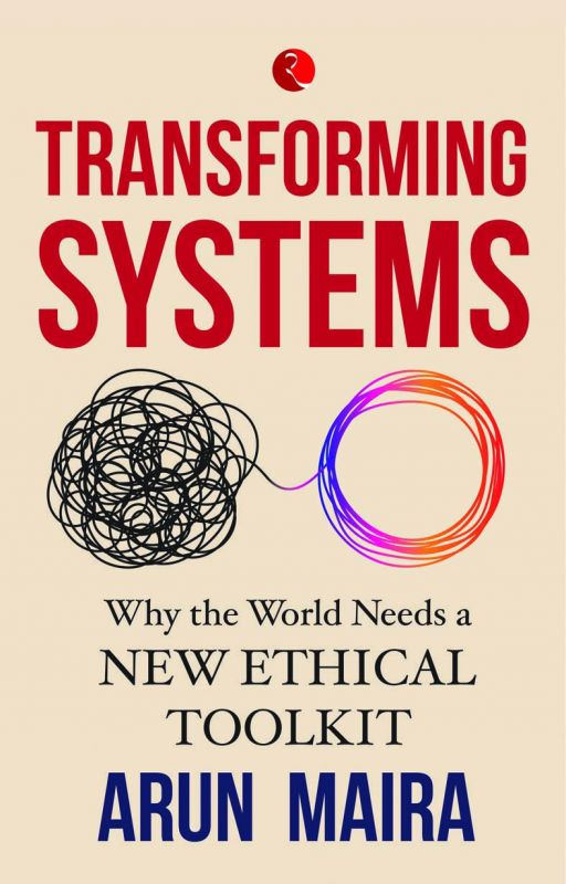 Transforming Systems: why the world needs a new ethical toolkit By Arun Maira Rupa pp 248; Rs 495.