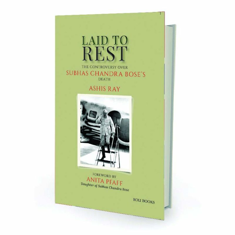 Laid to Rest: The controversy over Subhas chandra bose's death By Ashis Ray Roli Books, pp.352, Rs 446