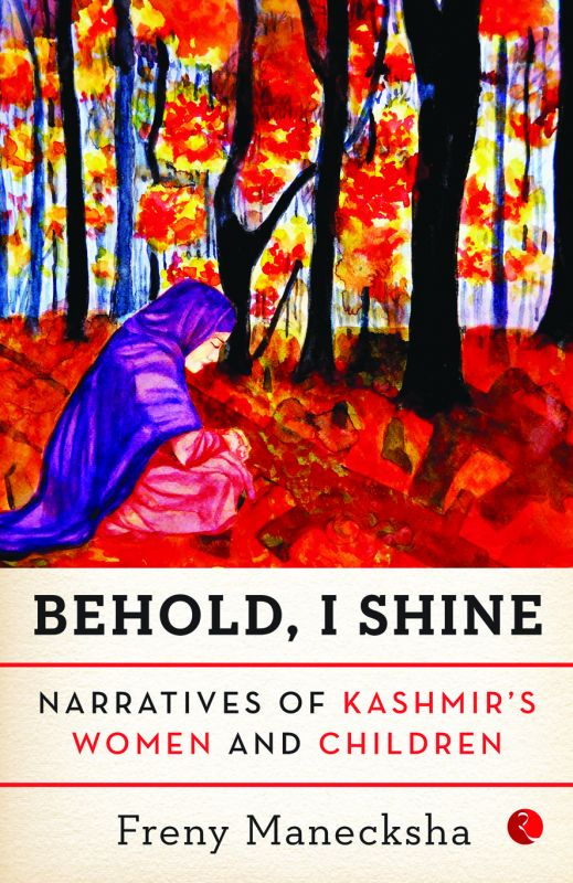 Behold, I Shine: Narratives of Kashmir's Women and Children by Freny Manecksha Rupa Publications pp.146, Rs 195