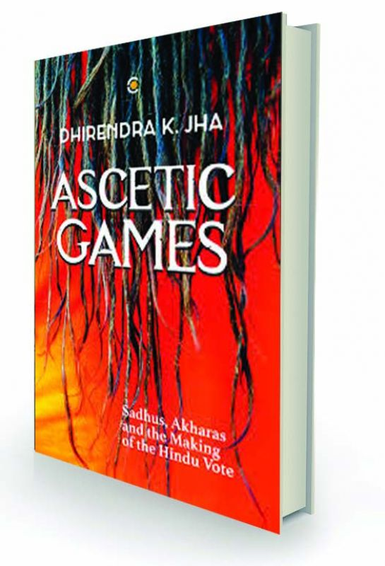 Ascetic Games: Sadhus, Akharas and the Making of the Hindu Vote, by Dhirendra K Jha Westland, Rs 599.