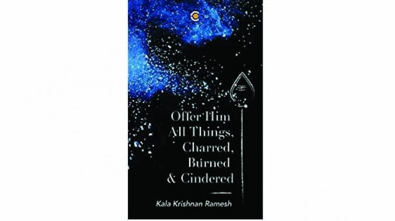 Offer him all things, charred, burned & cindered By Kala Krishnan Pp. 194, Rs 399 Context