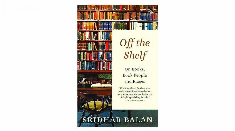 Off the shelf: On books, book people and places, By sridhar balan Speaking Tiger pp.246; Rs 350.