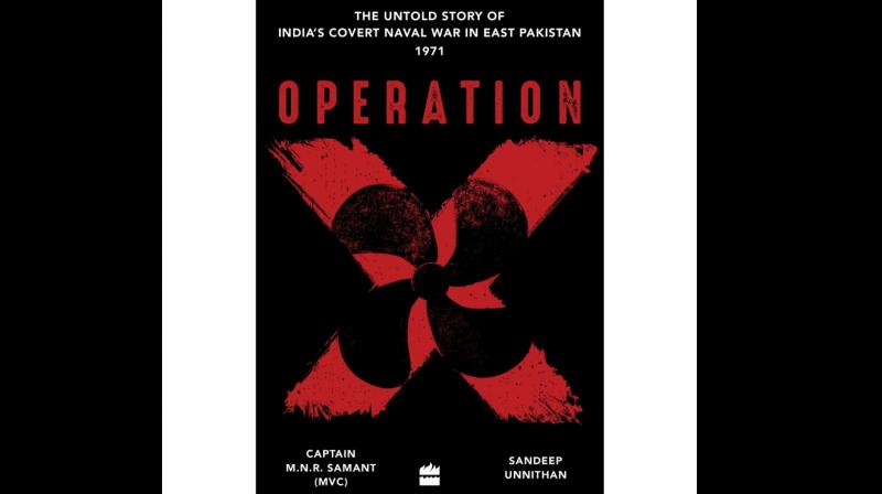 Codenamed 'Operation X', the untold story of India's covert naval war in East Pakistan in 1971was put together in a book with the same title by Captain M.N.R. Samant, one of IN's hardcore professionals and Sandeep Unnithan, the journalist son of a naval officer, and it turned out to read like an unputdownable thriller.