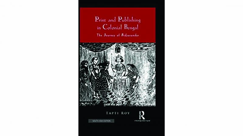 Print and Publishing in Colonial Bengal: The Journey of Bidyasundar, By Tapti Roy Routledge pp.203, Rs 995.