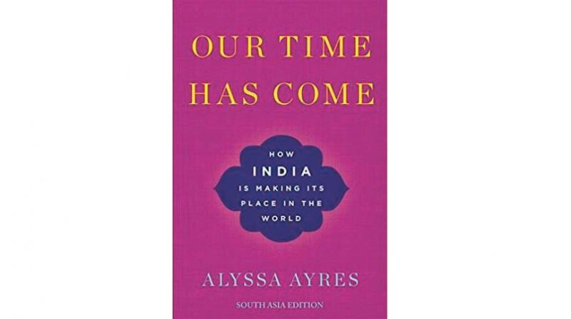 Our Time Has Come: How India is Making Its place in The World by Alyssa Ayres OUP,  pp 360 Rs 695.