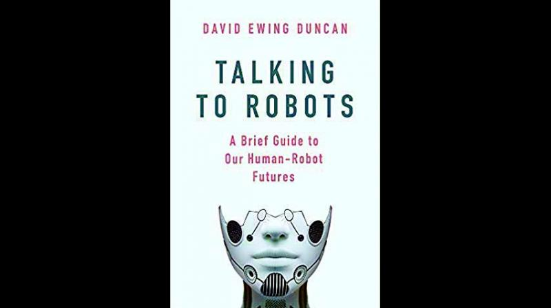 Talking to Robots: A Brief Guide to Our Human-Robot Futures By david ewing duncan Hachette India pp 303, Rs 599