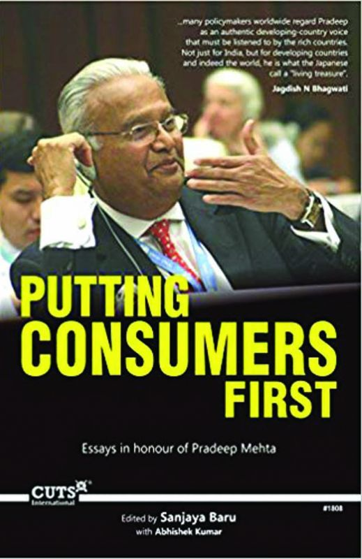 Putting Consumers First: Essays in Honour of Pradeep Mehta Edited by Sanjaya Baru & Abhishek Kumar CUTS International, pp 352; Rs 595