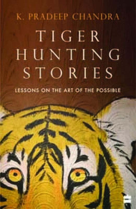 Tiger Hunting Stories : Lessons On The Art Of The Possible, By K Pradeep Chandra HarperCollins pp 298; Rs 699.