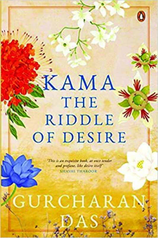 Kama: The Riddle Of Desire Gurcharan Das Publication: Penguin Pp: 548 Cost: Rs 799.