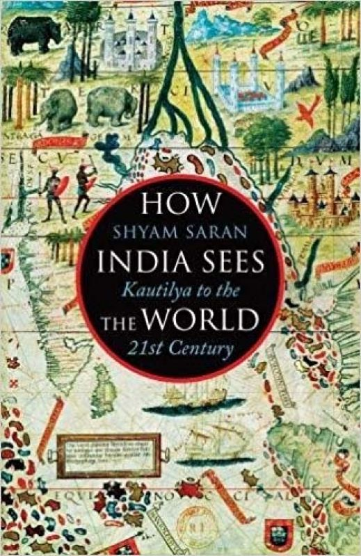 How India Sees The World: Kautilya to the 21st Century; by Shyam Saran; Juggernaut, Rs 599.