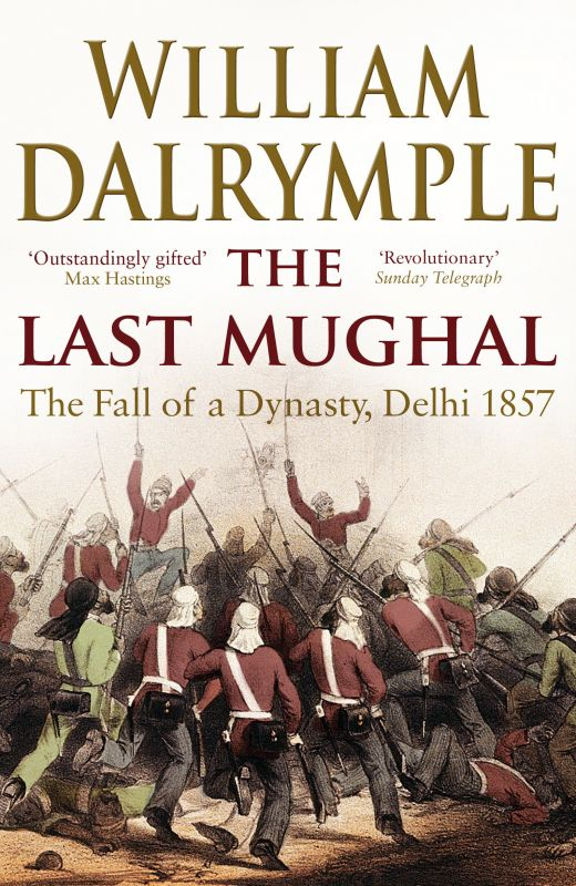 The Last Mughal: The Fall of a Dynasty: Delhi, 1857 by William Dalrymple