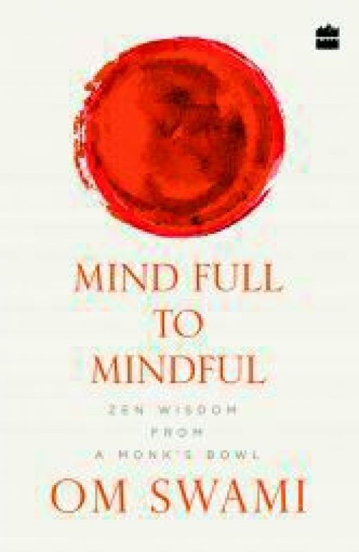 Mind Full to Mindful: Zen Wisdom From a Monk's Bowl by Om Swami Harper Collins Pp. 192, Rs 144