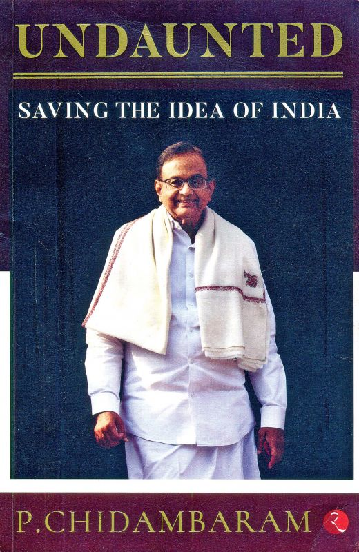 UNDAUNTED: SAVING THE IDEA OF INIDA,  by P. CHIDAMBARAM, Published by Rupa Publications, New Delhi, 2019 (price Rs 295/-).