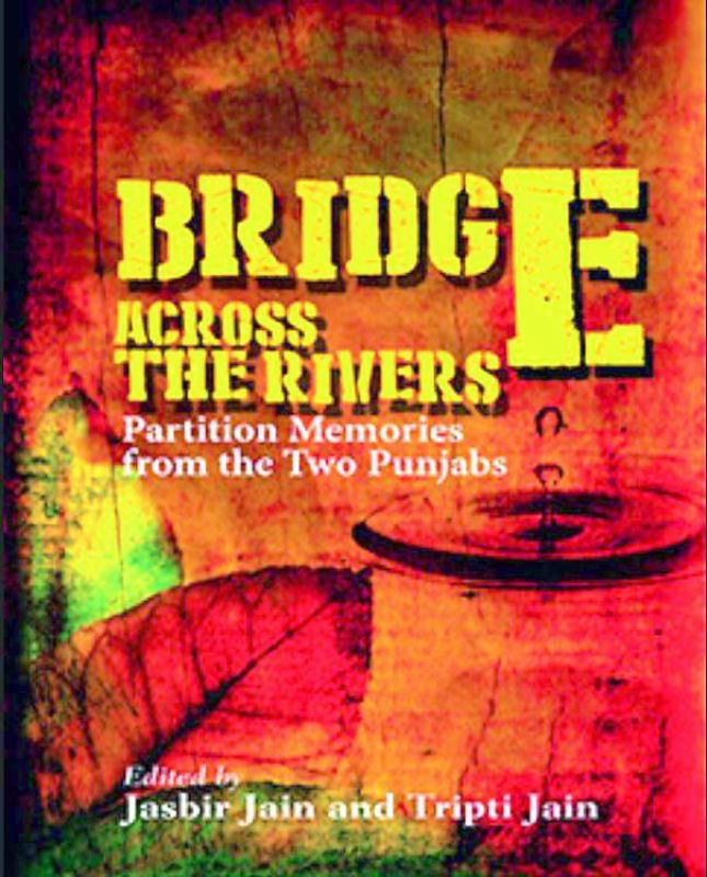 Bridge Across The Rivers: Partition Memories from the Two Punjabs by Jasbir Jain and Tripti jain  Rs 395, pp 202  Niyogi books