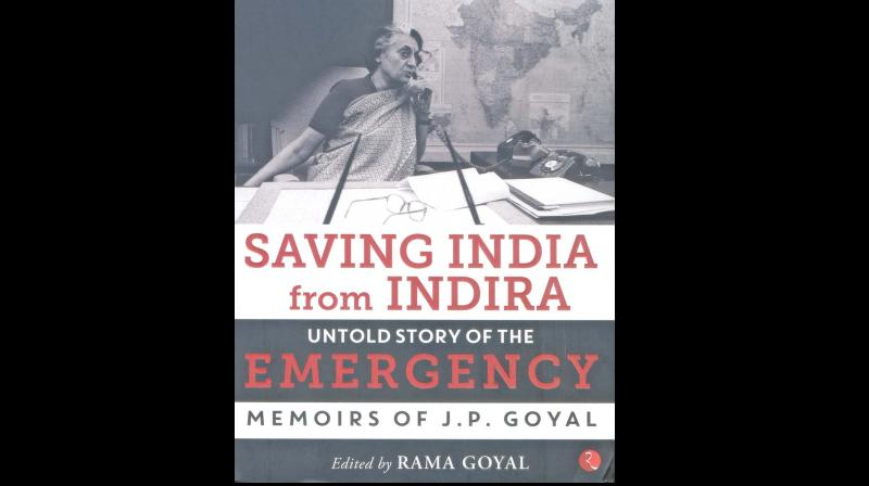 Saving India from Indira: Untold Story of The Emergency, Memoirs of J.P. Goyal, Edited by Rama Goyal, Rupa Publications India Pvt Ltd., New Delhi, 2019, (price Rs 500/-)