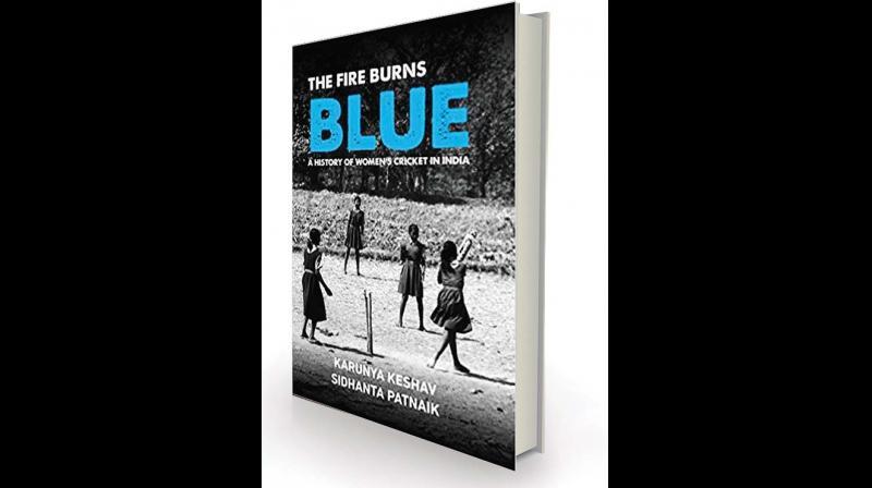 The Fire Burns Blue: A History of Women's Cricket in India by Karunya Keshav and Sidhanta Patnaik Westland, Rs 799