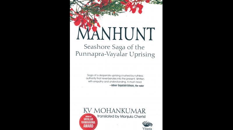 MANHUNT: Seashore Saga of the  Punnapra-Vayalar Uprising,  by KV Mohankumar, translated by Manjula Cherkil,  Published by Vitasta Publishing Pvt Ltd., New Delhi, 2019 (price Rs 450/-).
