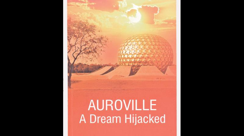 AUROVILLE: A Dream Hijacked, by Nirmalya Mukherjee, Published by Truth & Courage, Kolkata, February 2019 (Price Rs 290/-).