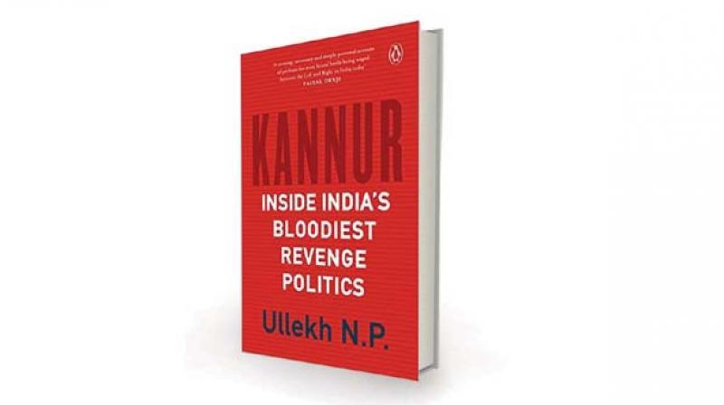 Kannur: Inside India's Bloodiest Revenge Politics, by Ullekh N.P. Penguin Random  House, Rs 499