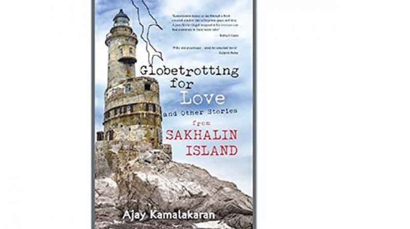 Globetrotting For Love And Other Stories From Sakhalin Island, By Ajay Kamalakaran Times Group Books, pp 136, Rs 179
