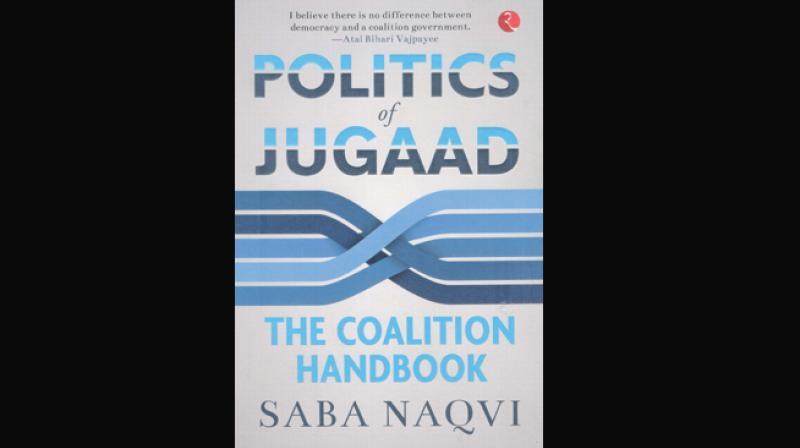 Politics of Jugaad - The Coalition Hand book - by Saba Naqvi, Rupa Publications India Pvt Ltd., New Delhi, 2019 (price Rs 395/-)