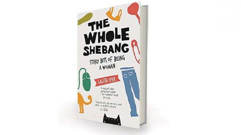 The Whole Shebang: Sticky Bits of Being a Woman, by Lalita Iyer Bloomsbury, Rs 350
