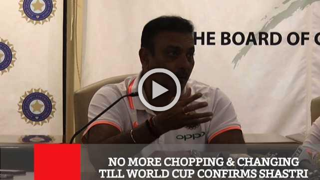 No More Chopping & Changing Till World Cup Confirms Shastri