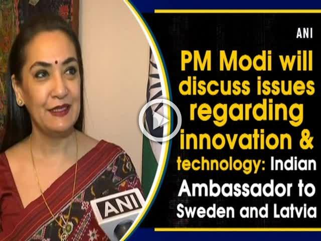 PM Modi will discuss issues regarding innovation & technology: Indian Ambassador to Sweden and Latvia