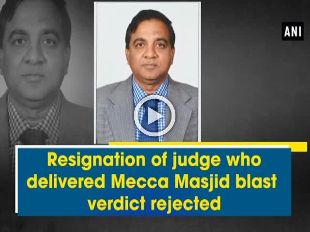 Resignation of judge who delivered Mecca Masjid blast verdict rejected