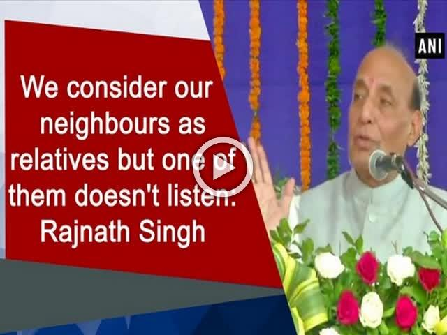We consider our neighbours as relatives but one of them doesn't listen: Rajnath Singh
