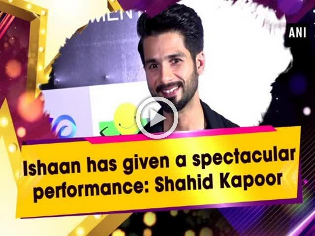 Ishaan has given a spectacular performance: Shahid Kapoor