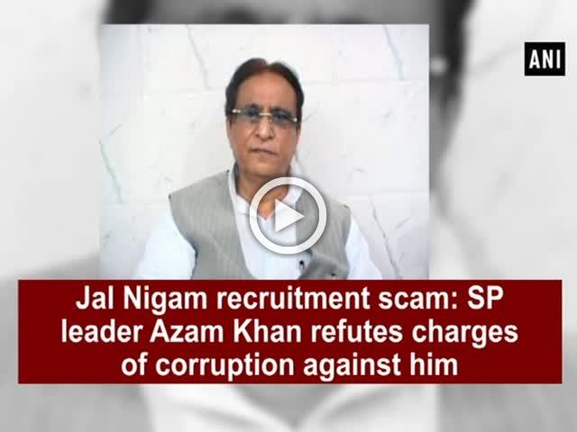 Jal Nigam recruitment scam: SP leader Azam Khan refutes charges of corruption against him