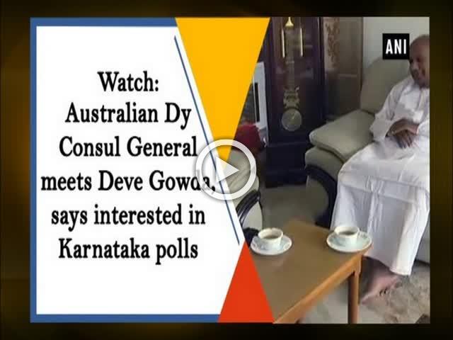 Watch: Australian Dy Consul General meets Deve Gowda, says interested in Karnataka polls