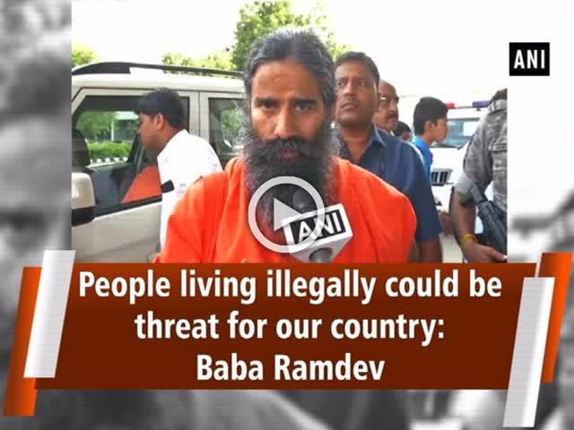 People living illegally could be threat for our country: Baba Ramdev