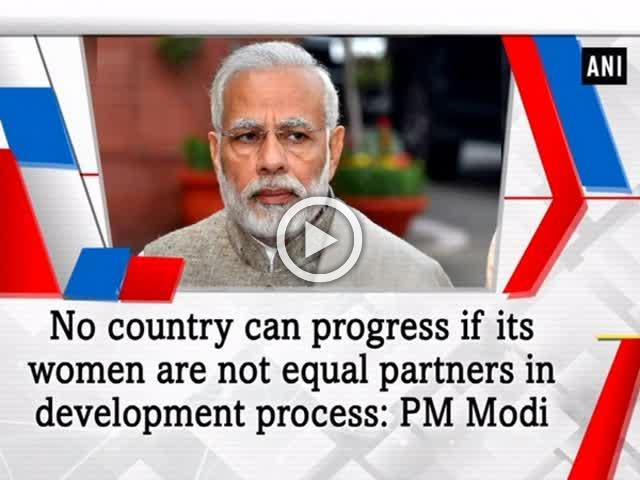 No country can progress if its women are not equal partners in development process: PM Modi