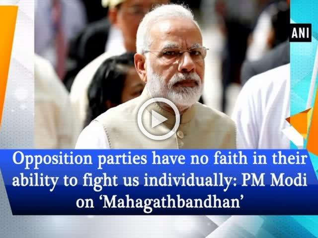 Opposition parties have no faith in their ability to fight us individually: PM Modi on Mahagathbandhan