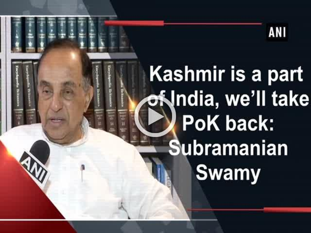 Kashmir is a part of India, we'll take PoK back: Subramanian Swamy