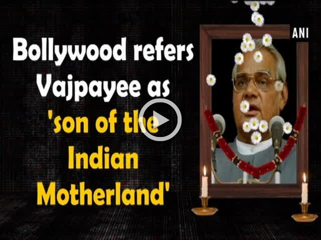 Bollywood refers Vajpayee as 'son of the Indian Motherland'