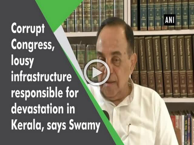 Corrupt Congress, lousy infrastructure responsible for devastation in Kerala, says Swamy