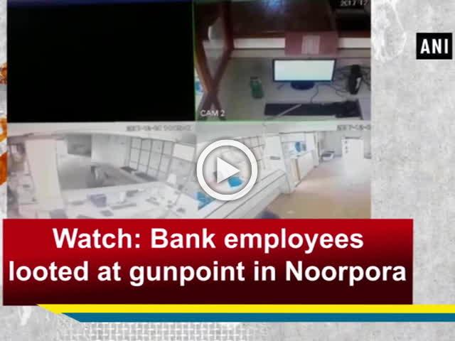 Watch: Bank employees looted at gunpoint in Noorpora