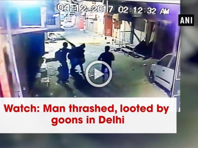 Watch: Man thrashed, looted by goons in Delhi