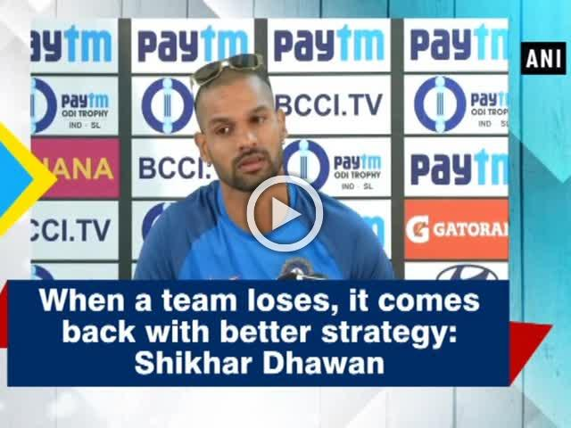 When a team loses, it comes back with better strategy:  Shikhar Dhawan
