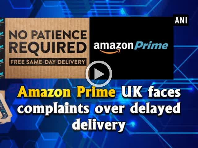 Amazon Prime UK faces complaints over delayed delivery