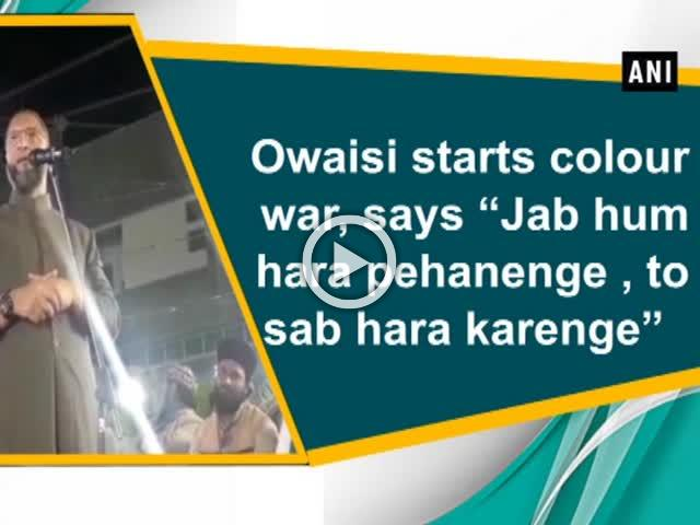 "Owaisi starts colour war, says ""Jab hum hara pehanenge , to sab hara karenge"""